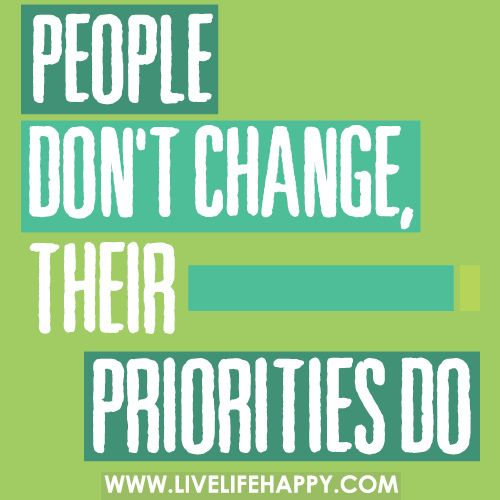 People don't change, their priorities do.