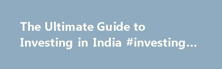 The Ultimate Guide to Investing in India #investing #india http://invest.remmont.com/the-ultimate-guide-to-investing-in-india-investing-india-2/  The Ultimate Guide to Investing in India Updated September 16, 2016 China may be the largest emerging market in the world, but its neighbor to the southwest may be poised to overtake it in the future. India has a rapidly... Read more