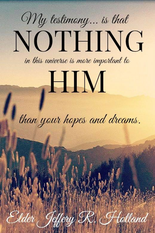 """""""My testimony...is that nothing in this universe is more important to him than your hopes and dreams."""" - Jeffrey R. Holland"""