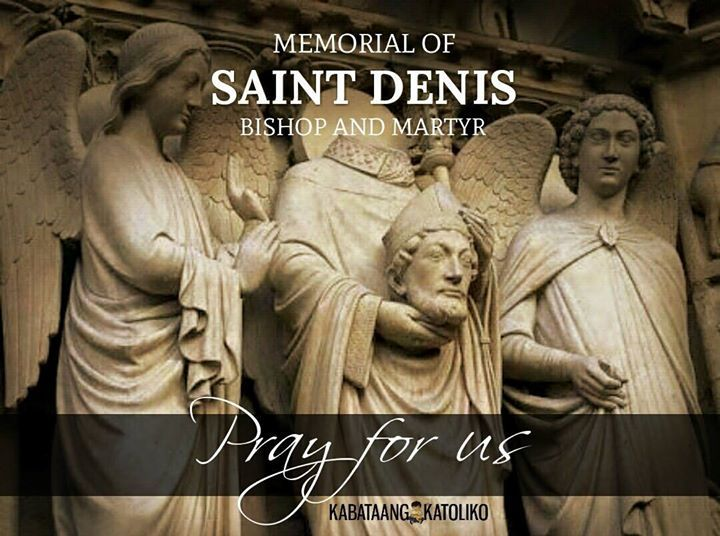 Saint of the Day #kabataangkatoliko  OCTOBER 09: ST. DENIS AND COMPANIONS  Patronage: France; Paris; invoked against migraines against frenzy strife headaches hydrophobia and possessed people.  Denis is very popular in France. In fact he is considered the patron saint of France. Because he lived at the beginning of Christian history-during the third century-we don't know as much about him as we would like to.  We do know that Denis was born in Italy. He came to France and became the bishop…