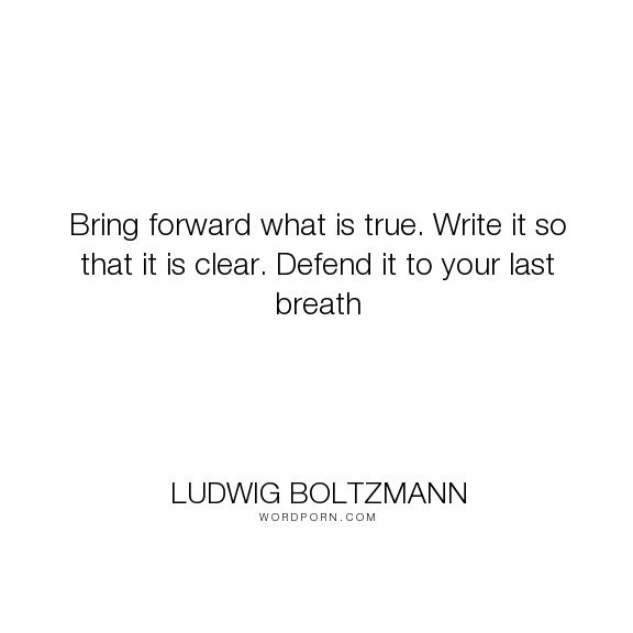 """Ludwig Boltzmann - """"Bring forward what is true. Write it so that it is clear. Defend it to your last..."""". inspirational-quotes, science"""