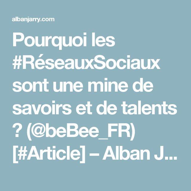 Pourquoi les #RéseauxSociaux sont une mine de savoirs et de talents ? (@beBee_FR) [#Article] – Alban Jarry