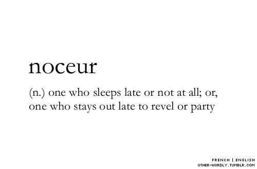 other-wordly: pronunciation | nO-'syur  one who sleeps late or not at all; or, one who stays out late to revel or party