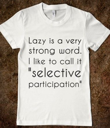 LAZY is a strong word...I won't mention who I think of when I read this but others will know, LOL
