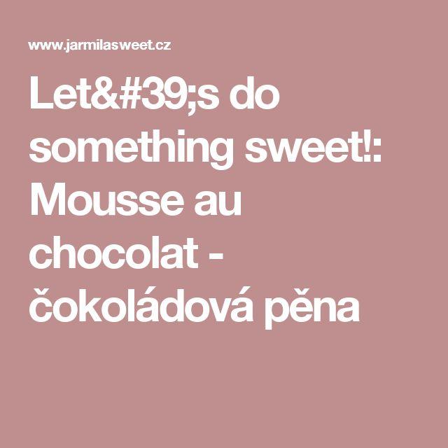 Let's do something sweet!: Mousse au chocolat - čokoládová pěna