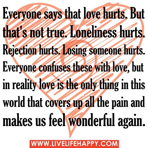Everyone says that love hurts. But that's not true. Loneliness hurts. Rejection hurts. Losing someone hurts. Everyone confuses these with lo...