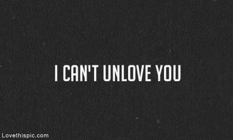 I Cant Unlove You Pictures, Photos, and Images for Facebook, Tumblr, Pinterest, and Twitter