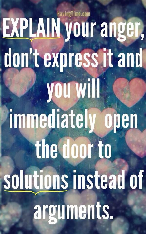 Explain your anger, don't express it and you will immediately open the door to solutions instead of arguments. ~How to Diffuse an Argument: 3 Helpful Tips. #explain #wisdom #quotes