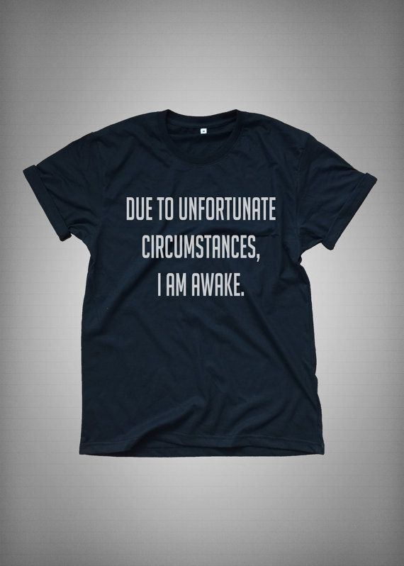 Due to unfortunate circumstances I am awake • Sweatshirt • Clothes Casual Outift for • teens • movies • girls • women •. summer • fall • spring • winter • outfit ideas • hipster • dates • school • parties • Tumblr Teen Fashion Print Tee Shirt