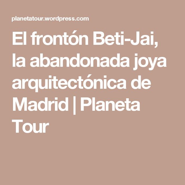 El frontón Beti-Jai, la abandonada joya arquitectónica de Madrid | Planeta Tour