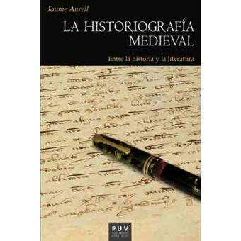 La historiografía medieval : entre la historia y la literatura / Jaume Aurell