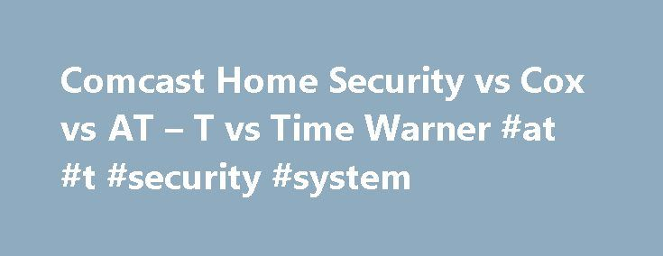 Comcast Home Security vs Cox vs AT – T vs Time Warner #at #t #security #system http://diet.nef2.com/comcast-home-security-vs-cox-vs-at-t-vs-time-warner-at-t-security-system/  # Comcast Home Security vs Cox vs AT T vs Time Warner: Who s the Best? In recent years, cable service providers and telecommunication companies have become increasingly interested in home security and home automation. Many are using the term Smart Home to describe this new revolution in remote home control options…