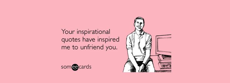 You inspirational quotes have inspired me to unfriend you. 14 Insulting Quotes To Use Before You Unfriend A Friend on Facebook