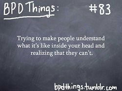 """""""BPD Things...yep...so true....i guess it takes a borderline to understand another borderline...so i guess we who have BPD, understand each other....but for non-BPD people...I think that it's very hard for them to understand...but please do try to understand...it hurts when people don't even try to understand..."""""""