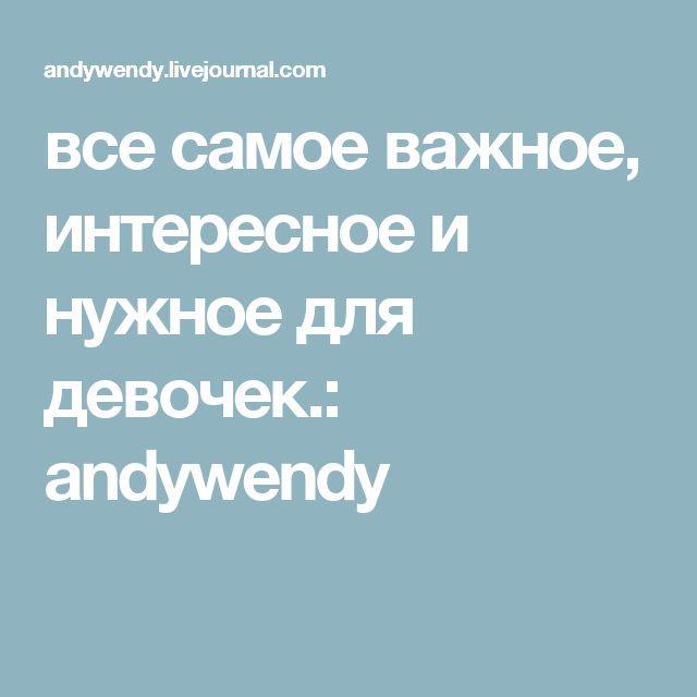все самое важное, интересное и нужное для девочек.: andywendy
