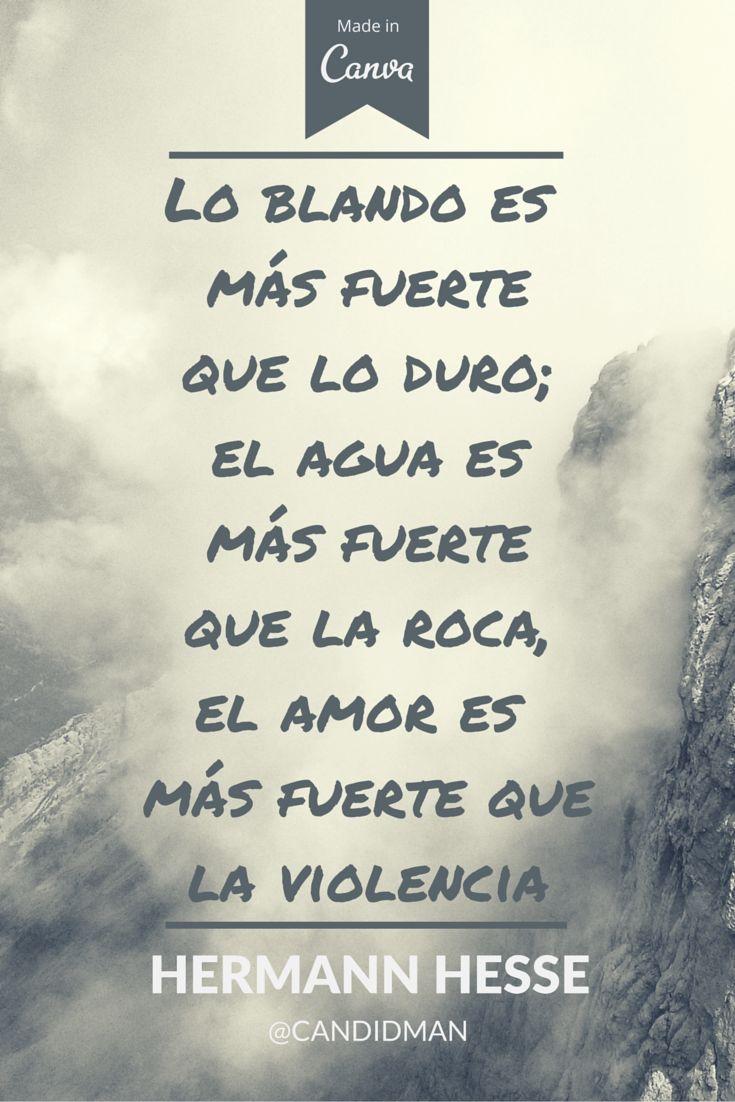 Lo blando es más fuerte que lo duro; el agua es más fuerte que la roca el amor…