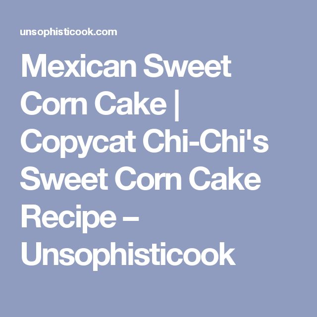 Mexican Sweet Corn Cake | Copycat Chi-Chi's Sweet Corn Cake Recipe – Unsophisticook