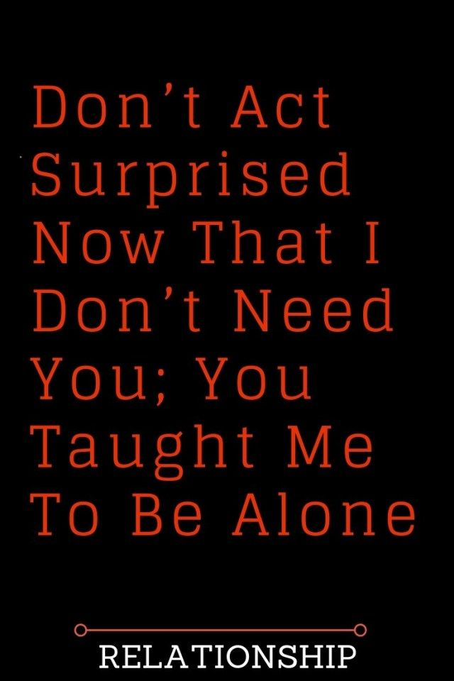 Don T Act Surprised Now That I Don T Need You You Taught Me To Be Alone Thoughts Feeds Whatislove L Famous Love Quotes Needing You Quotes I Dont Need You