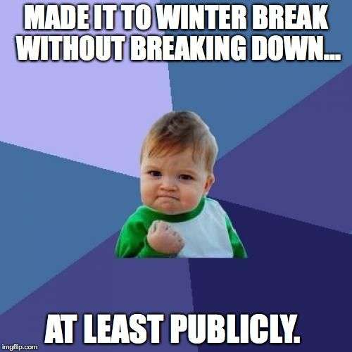 A teacher's face when ... she makes it to winter break without breaking down (at least publicly).