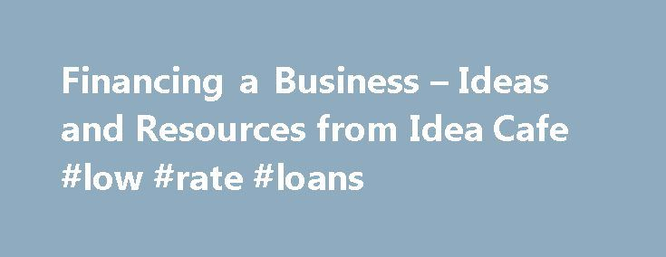 Financing a Business – Ideas and Resources from Idea Cafe #low #rate #loans http://loans.nef2.com/2017/05/02/financing-a-business-ideas-and-resources-from-idea-cafe-low-rate-loans/  #business financing # Take a step toward living your business dream. Idea Cafe's Feast of Financing 40+ Pages of Tips and Tools to Help You Get the Money Your Business Needs First Get ready to Get Money How much money…  Read more