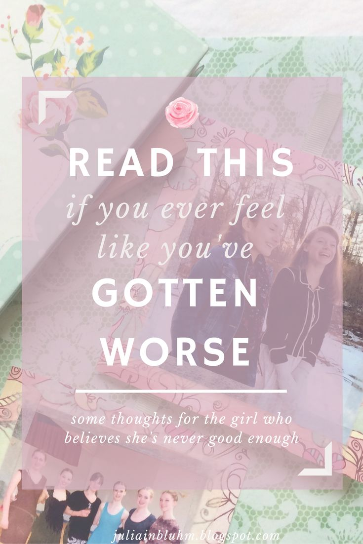 Read this if you ever feel like you've gotten worse || advice for the girl who feels like she's never good enough.