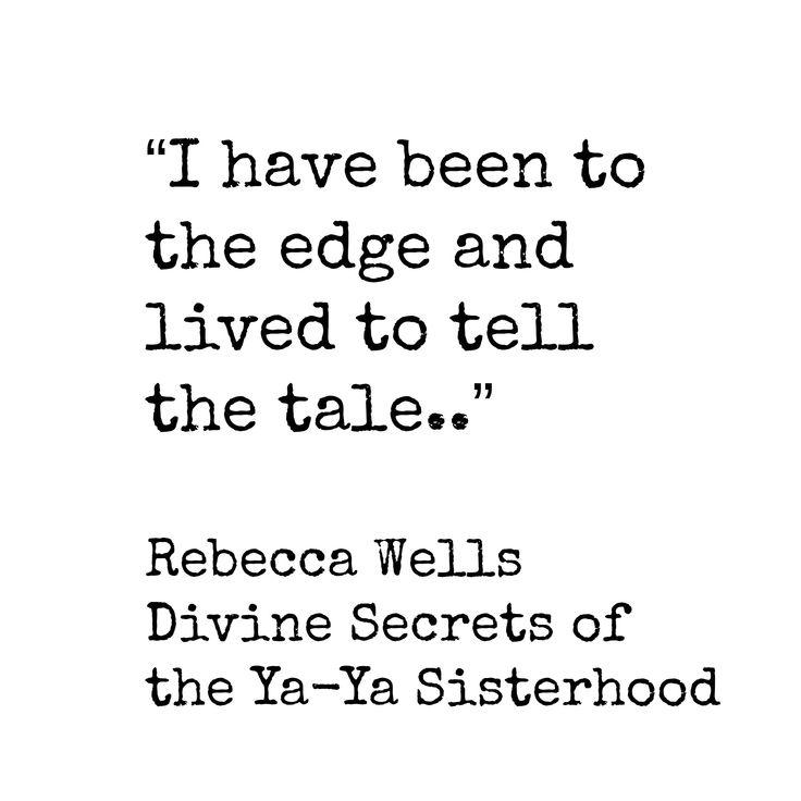 """I have been to the edge and lived to tell the tale.."" ~ Rebecca Wells, Divine Secrets of the Ya-Ya Sisterhood.........4....<3"