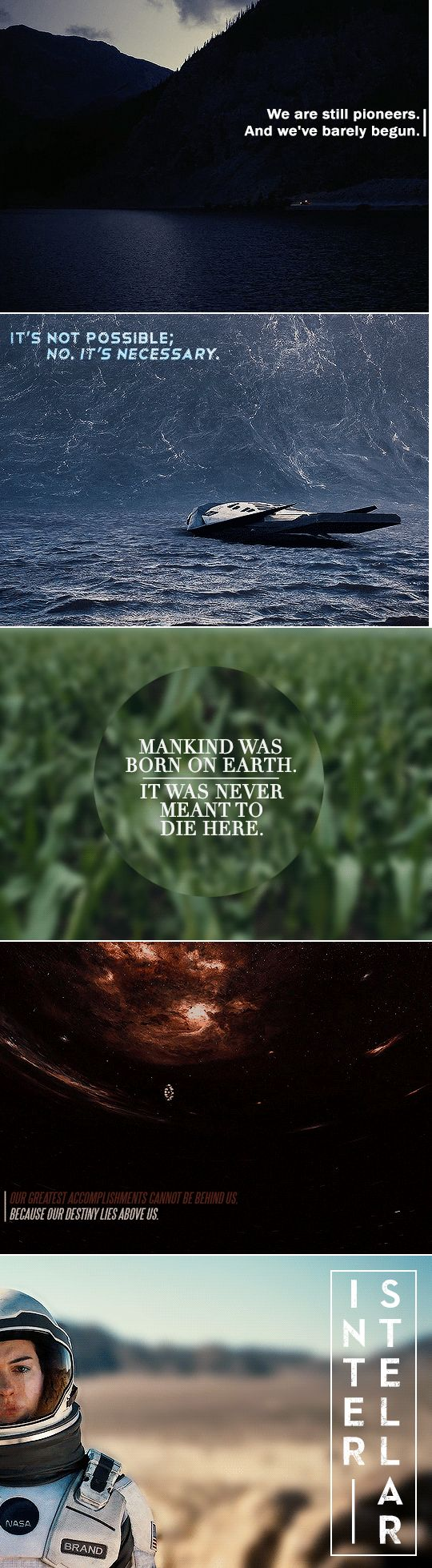 Interstellar: We are still pioneers. And we've barely begun. It's not possible; no. It's necessary. Mankind was born on earth. It was never meant to die here. Our greatest accomplishments cannot be behind us. Because our destiny lies above us.
