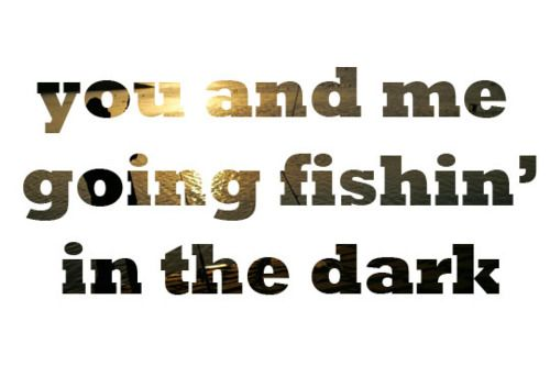 33 best cute fishing quotes images on pinterest fishing for Fishing in the dark lyrics