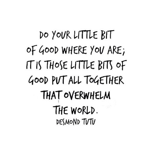 """Do your little bit of good where you are; it is those little bits of good put all together that overwhelm the world."" -Desmond Tutu"