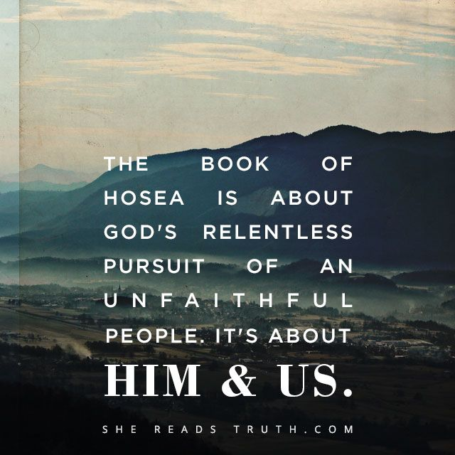 Day 1 Hosea: God's Unrelenting Love:  The book of Hosea is about God's relentless pursuit of an unfaithful people.  It's about HIM & US.
