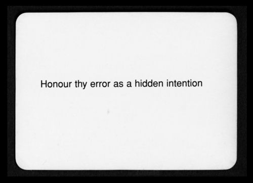 """Honour thy error as a hidden intention""  Oblique Strategies - Brian Eno and Peter Schmidt"