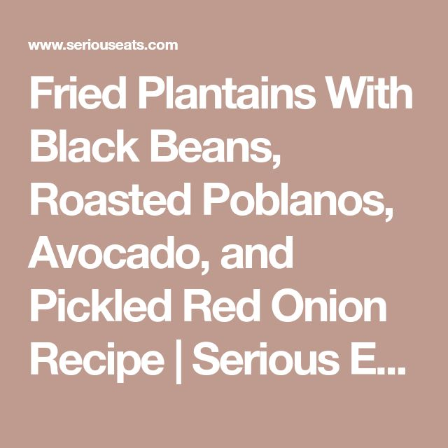 Fried Plantains With Black Beans, Roasted Poblanos, Avocado, and Pickled Red Onion Recipe | Serious Eats