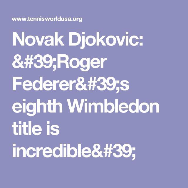 Novak Djokovic: 'Roger Federer's eighth Wimbledon title is incredible'