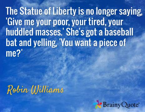 The Statue of Liberty is no longer saying, 'Give me your poor, your tired, your huddled masses.' She's got a baseball bat and yelling, 'You want a piece of me?' / Robin Williams