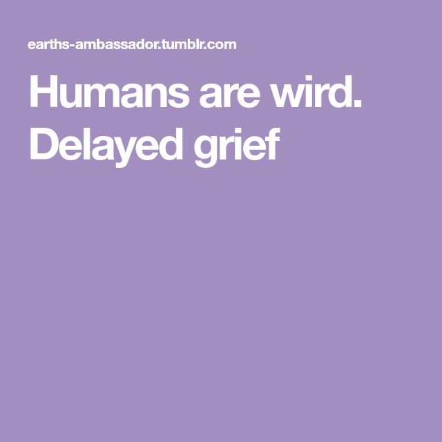 Humans are wird. Delayed grief