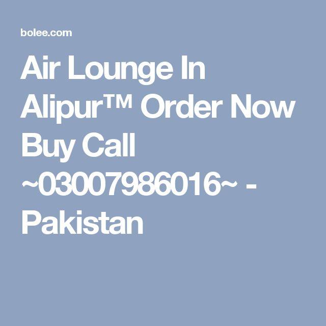 Air Lounge In Alipur™ Order Now Buy Call ~03007986016~ - Pakistan