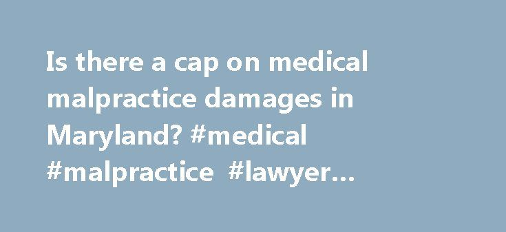 """Is there a cap on medical malpractice damages in Maryland? #medical #malpractice #lawyer #maryland http://ghana.remmont.com/is-there-a-cap-on-medical-malpractice-damages-in-maryland-medical-malpractice-lawyer-maryland/  # Is there a cap on medical malpractice damages in Maryland? Answer Yes. Like a number of states, Maryland has passed a law that places a limit or """"cap"""" on certain kinds of damages (compensation) that are available to a plaintiff who has been successful in a medical…"""