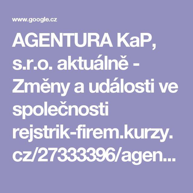 AGENTURA KaP, s.r.o. aktuálně - Změny a události ve společnosti  rejstrik-firem.kurzy.cz/27333396/agentura-kap-sro/zmeny/  před 4 dny - AGENTURA KaP, s.r.o. aktuálně - Změny a události ve společnosti ... předmět podnikání: pronájem nemovitostí, bytů a nebytových prostor . ... AGENTURA KaP, s.r.o. Teplice IČO 27333396
