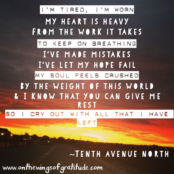I'm tired, I'm worn. My heart is heavy. ~Tenth Avenue North www.onthewingsofgratitude.com