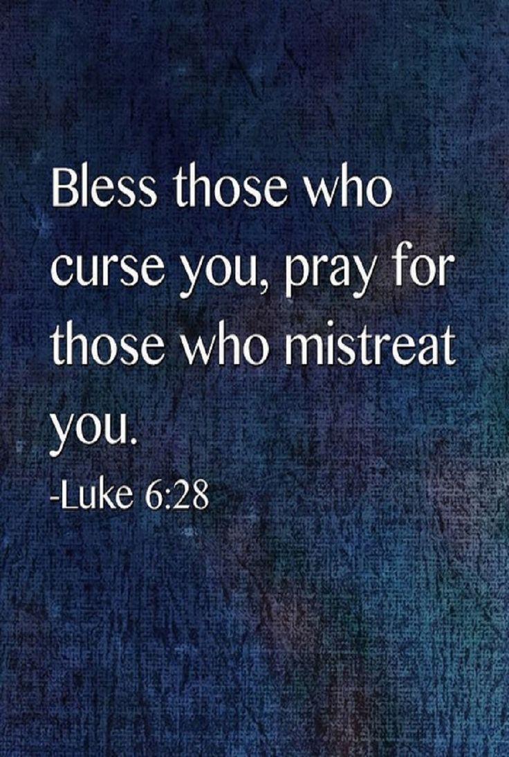 Luke 6:28 (NIV) - bless those who curse you, pray for those who mistreat you.