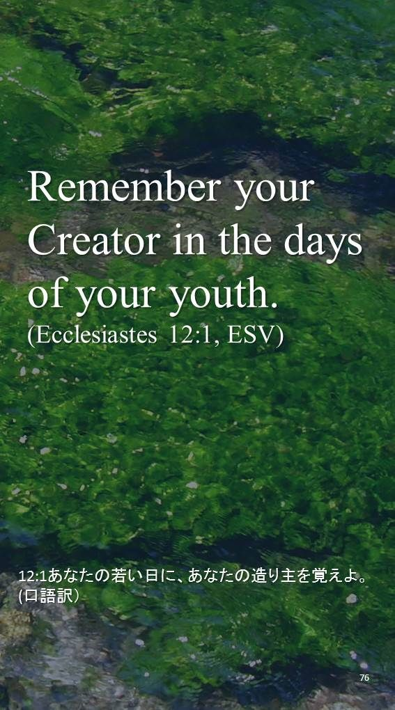 Remember your Creator in the days of your youth. (Ecclesiastes 12:1, ESV)12:1あなたの若い日に、あなたの造り主を覚えよ。 (口語訳)