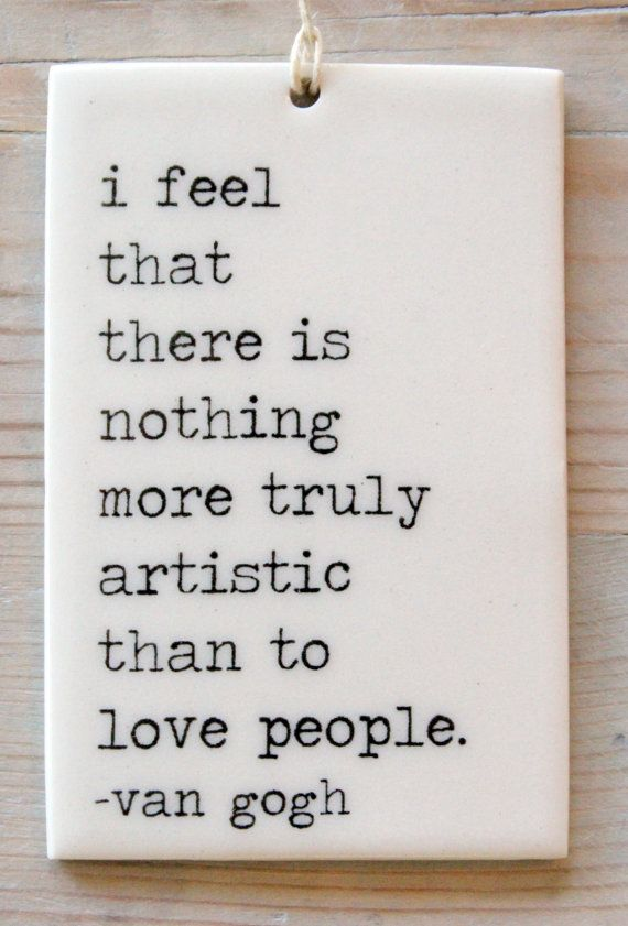 """""""I feel that there is nothing more truly artistic than to love people."""" 