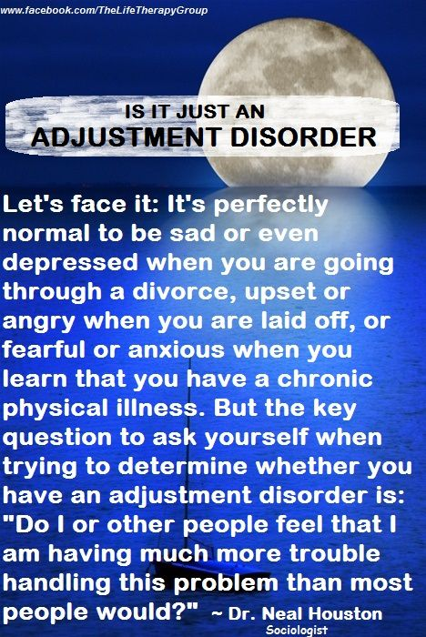 """ADJUSTMENT DISORDER: It's perfectly normal to be sad or even depressed when you are going through a divorce, upset or angry when you are laid off, or fearful or anxious when you learn that you have a chronic physical illness. But the key question to ask yourself when trying to determine whether you have an adjustment disorder is: """"Do I or other people feel that I am having much more trouble handling this problem than most people would?"""" ~ Dr. Neal Houston, Adult Behavioral Health Specialist"""