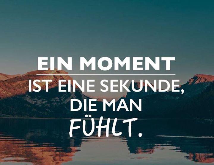 Ein Momemt ist eine Sekunde, die man fühlt.