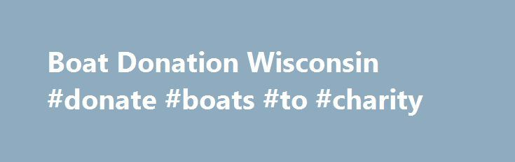 Boat Donation Wisconsin #donate #boats #to #charity http://jamaica.remmont.com/boat-donation-wisconsin-donate-boats-to-charity/  # Boat Donation Wisconsin Is it time to send your boat off into the sunset or trade up to a newer model? Looking to save docking fees for the winter on a boat you no longer want? If so, consider donating it to help at risk youth and families turn their lives around. How? When you make a boat donation in Wisconsin to Rawhide Boys Ranch, 83% of the proceeds directly…