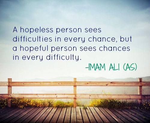 A hopeless person sees difficulties in every chance. But a hopeful person sees chances in every difficulty. Imam Ali