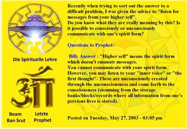 """Recently when trying to sort out the answer to a difficult problem, I was given the advice to """"listen for messages from your higher self"""". Do you know what they are really meaning by this? Is it possible to consciously or unconsciously communicate with one's spirit form? Questions to Prophet: Billy Answer : """"Higher self"""" means the spirit form which doesn't emanate messages. You cannot communicate with your spirit form. However, you may listen to your """"inner voice"""" or """"the first"""