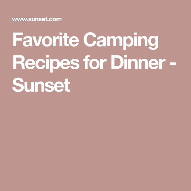 Favorite Camping Recipes for Dinner - Sunset