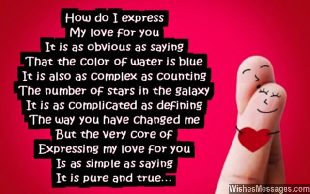 How do I express My love for you It is as obvious as saying That the color of water is blue It is also as complex as counting The number of stars in the galaxy It is as complicated as defining The way you have changed me But the very core of Expressing my love for you Is as simple as saying It is pure and true via WishesMessages.com