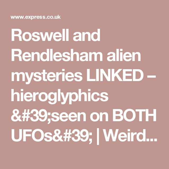 Roswell and Rendlesham alien mysteries LINKED – hieroglyphics 'seen on BOTH UFOs' | Weird | News | Daily Express